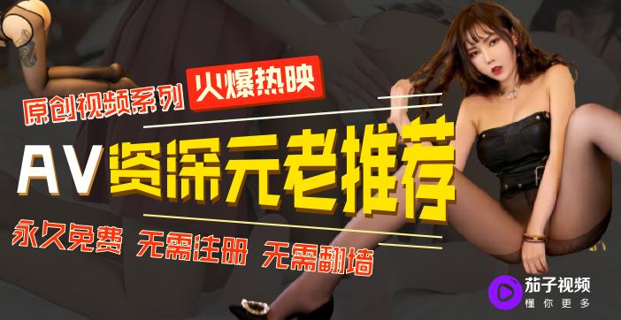 茄子视频:AV资深元老推荐